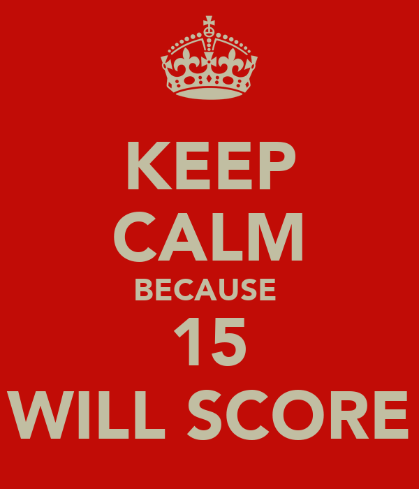 KEEP CALM BECAUSE  15 WILL SCORE