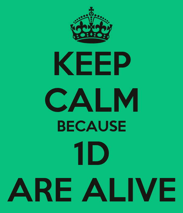 KEEP CALM BECAUSE 1D ARE ALIVE