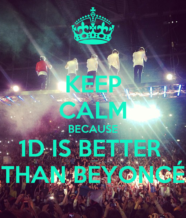 KEEP CALM BECAUSE 1D IS BETTER  THAN BEYONCÉ