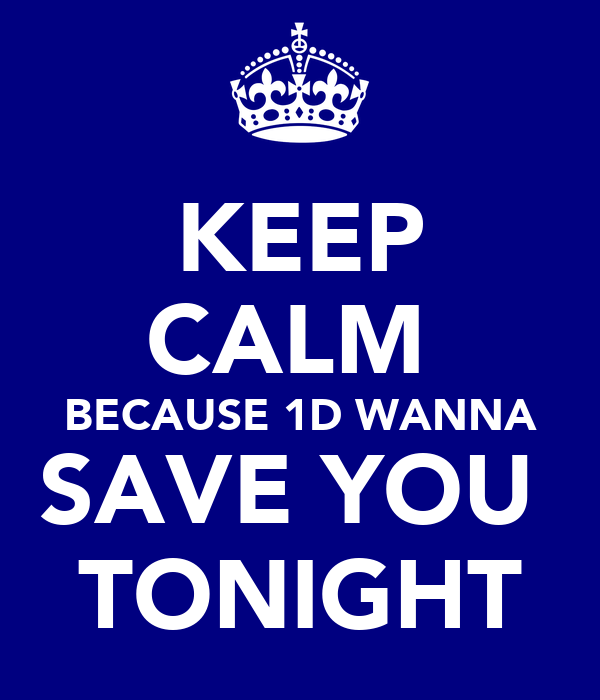 KEEP CALM  BECAUSE 1D WANNA SAVE YOU  TONIGHT