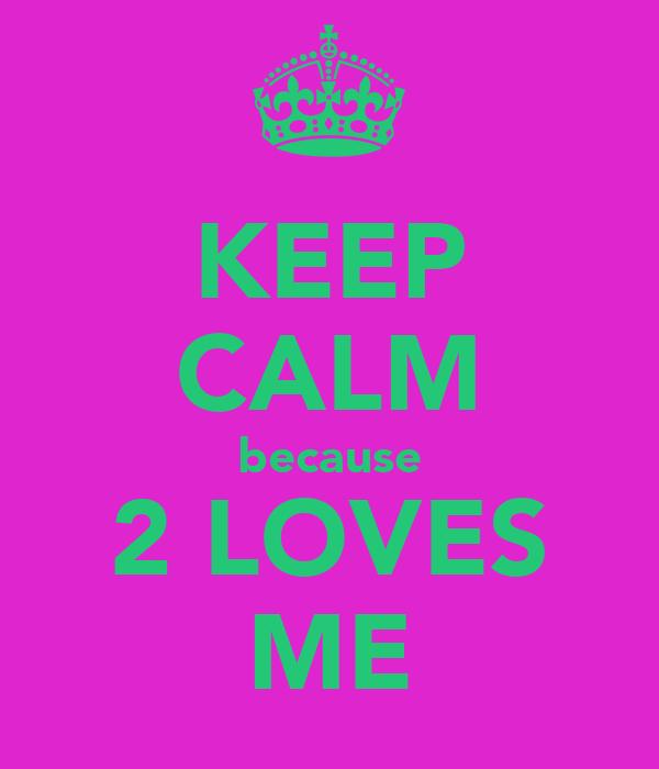 KEEP CALM because 2 LOVES ME