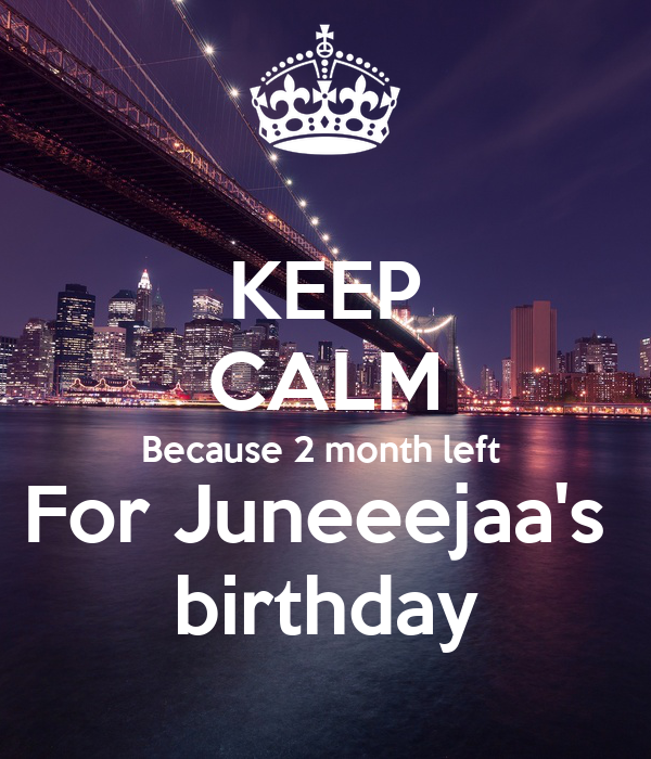 KEEP CALM Because 2 month left  For Juneeejaa's  birthday