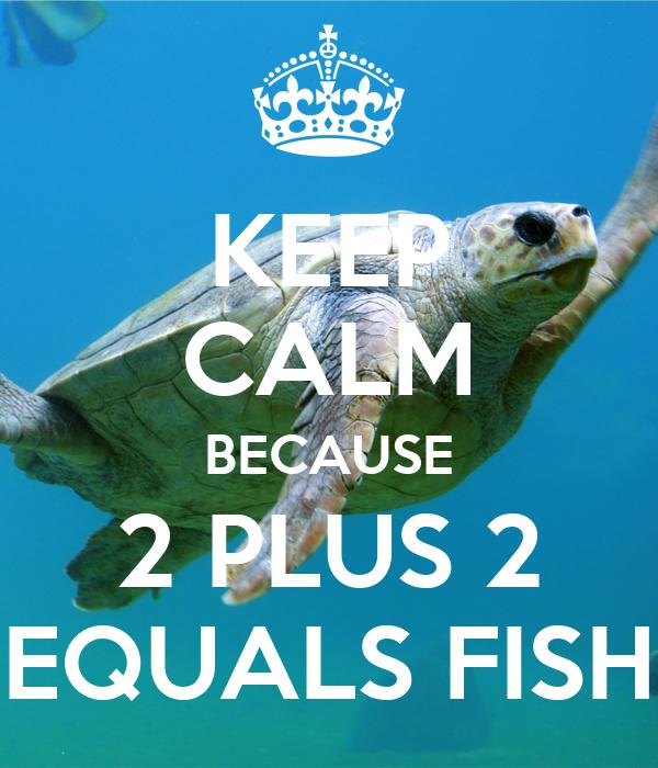 KEEP CALM BECAUSE 2 PLUS 2 EQUALS FISH