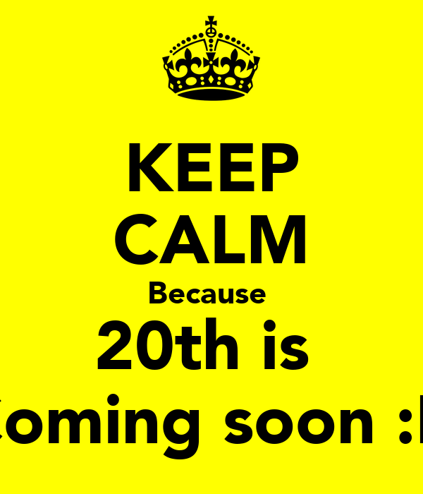 KEEP CALM Because  20th is  Coming soon :D