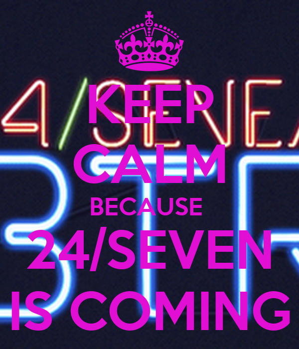 KEEP CALM BECAUSE  24/SEVEN IS COMING