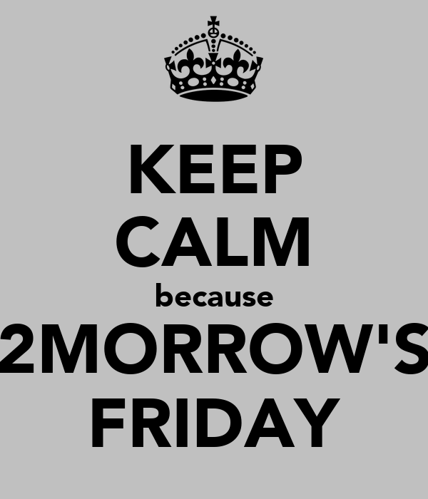 KEEP CALM because 2MORROW'S FRIDAY