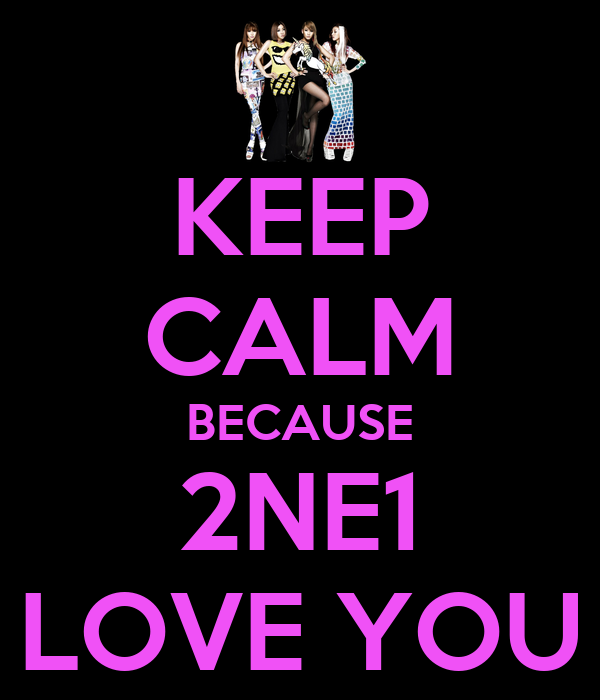 KEEP CALM BECAUSE 2NE1 LOVE YOU