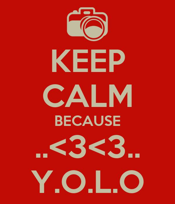 KEEP CALM BECAUSE ..<3<3.. Y.O.L.O