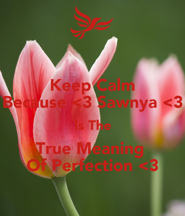 Keep Calm Because <3 Sawnya <3 Is The True Meaning  Of Perfection <3