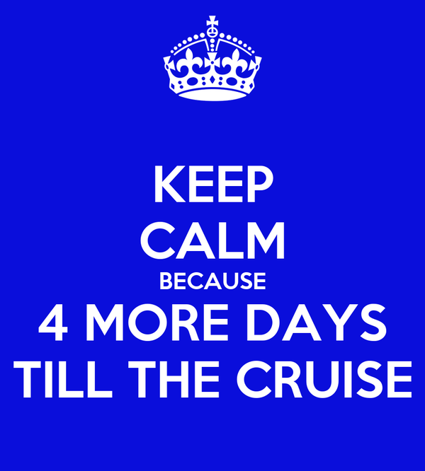 KEEP CALM BECAUSE 4 MORE DAYS TILL THE CRUISE