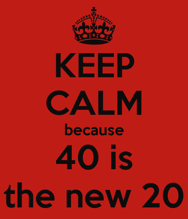 KEEP CALM because 40 is the new 20