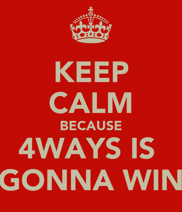 KEEP CALM BECAUSE 4WAYS IS  GONNA WIN