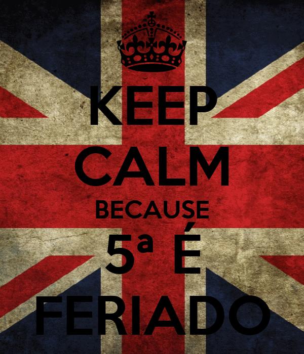 KEEP CALM BECAUSE 5ª É FERIADO