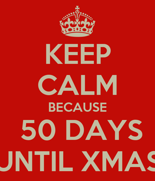 KEEP CALM BECAUSE  50 DAYS UNTIL XMAS