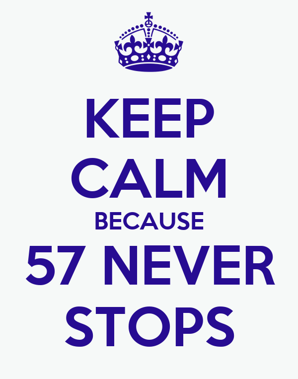 KEEP CALM BECAUSE 57 NEVER STOPS