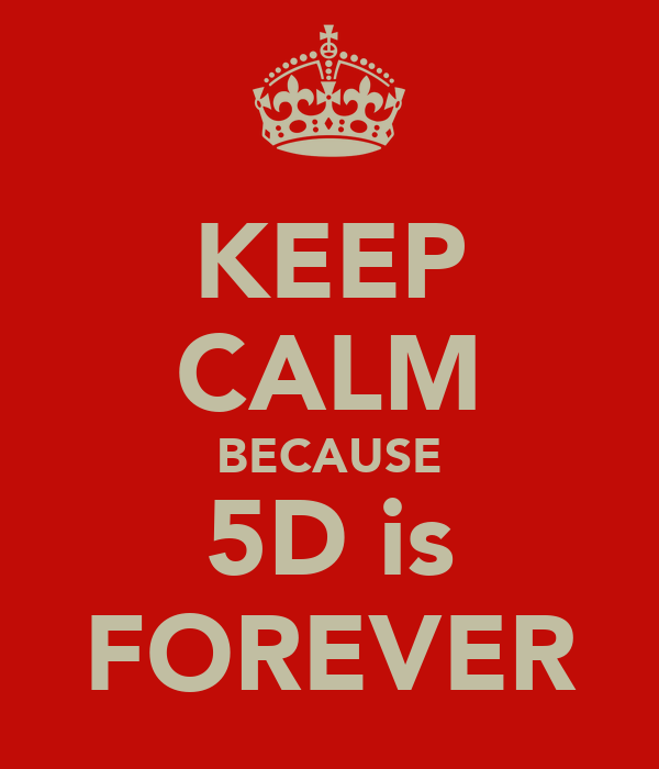 KEEP CALM BECAUSE 5D is FOREVER