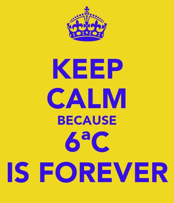 KEEP CALM BECAUSE 6ªC IS FOREVER