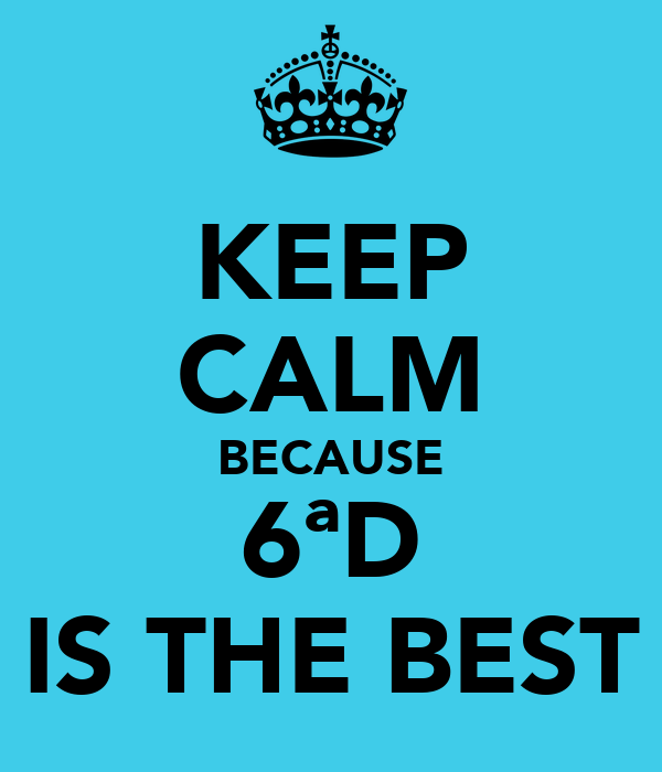KEEP CALM BECAUSE 6ªD IS THE BEST