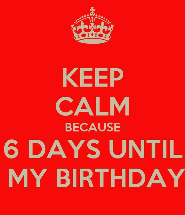 KEEP CALM BECAUSE 6 DAYS UNTIL  MY BIRTHDAY