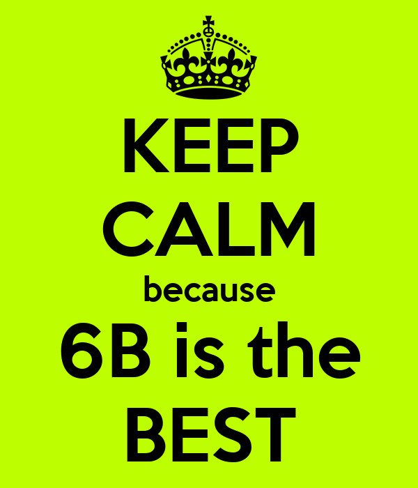 KEEP CALM because 6B is the BEST
