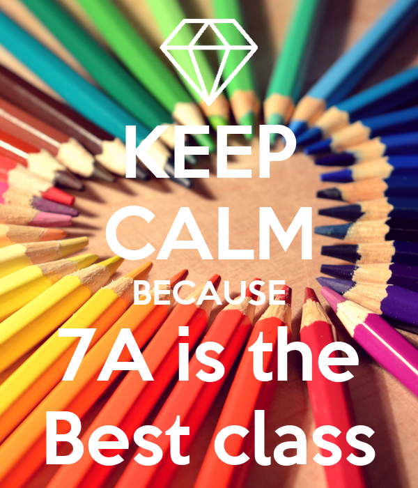 KEEP CALM BECAUSE 7A is the Best class