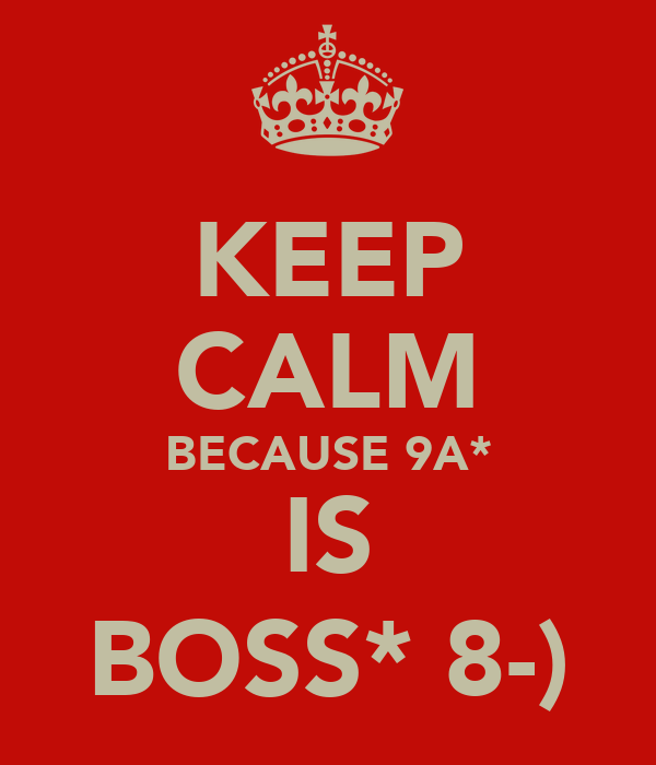 KEEP CALM BECAUSE 9A* IS BOSS* 8-)