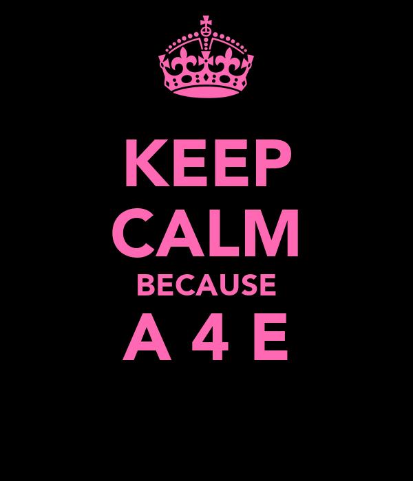 KEEP CALM BECAUSE A 4 E