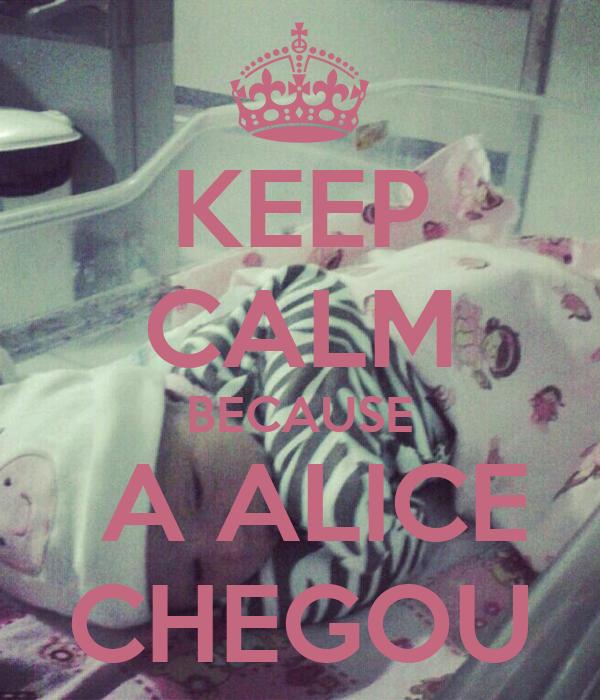 KEEP CALM BECAUSE  A ALICE CHEGOU