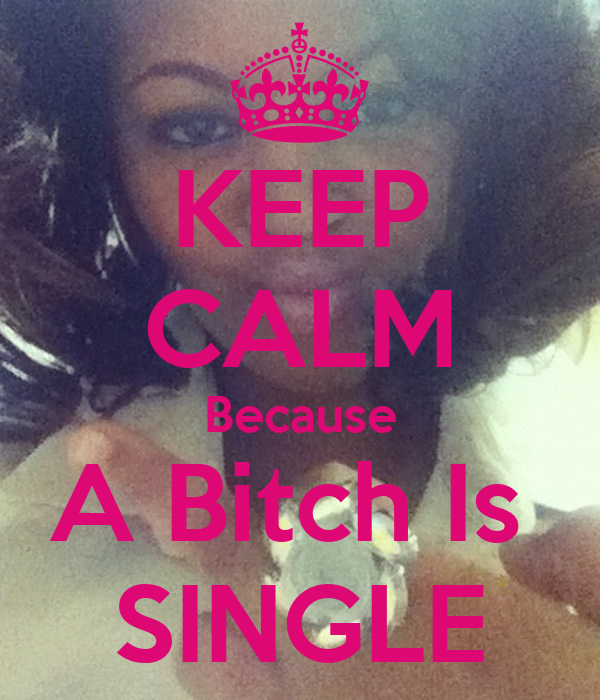 KEEP CALM Because A Bitch Is  SINGLE