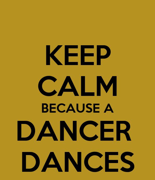 KEEP CALM BECAUSE A DANCER  DANCES