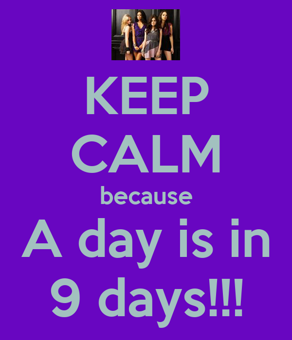 KEEP CALM because A day is in 9 days!!!