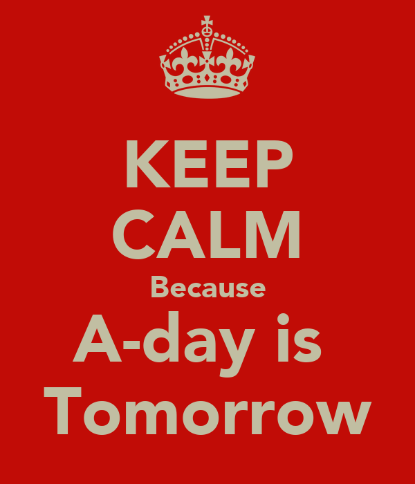 KEEP CALM Because A-day is  Tomorrow