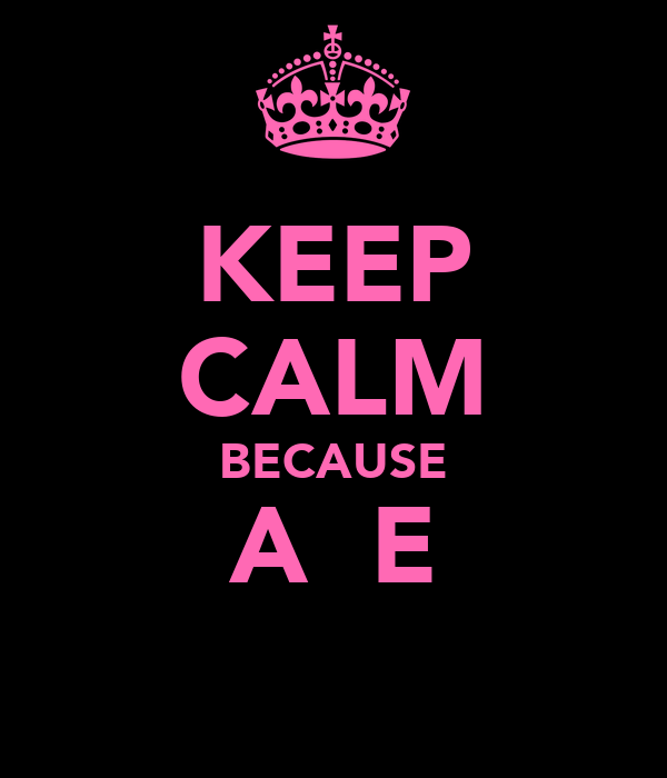 KEEP CALM BECAUSE A  E