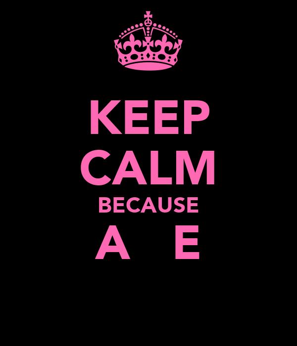 KEEP CALM BECAUSE A ♥ E
