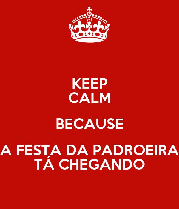 KEEP CALM BECAUSE A FESTA DA PADROEIRA TÁ CHEGANDO