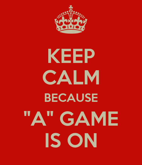 "KEEP CALM BECAUSE ""A"" GAME IS ON"