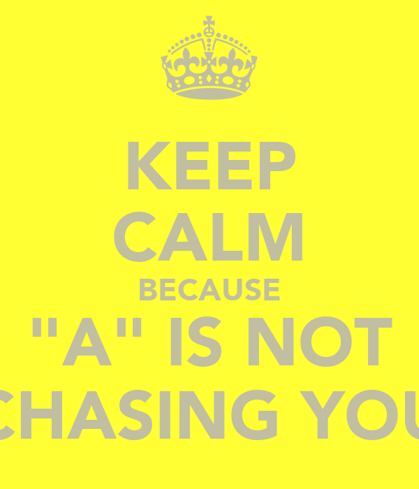 "KEEP CALM BECAUSE ""A"" IS NOT CHASING YOU"