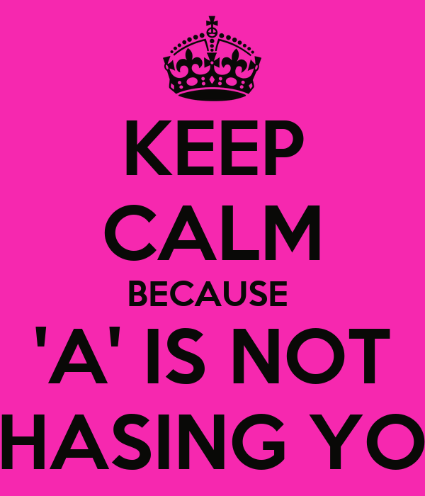 KEEP CALM BECAUSE  'A' IS NOT CHASING YOU