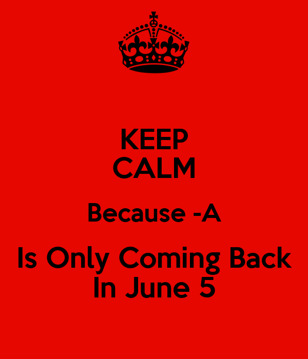 KEEP CALM Because -A Is Only Coming Back In June 5