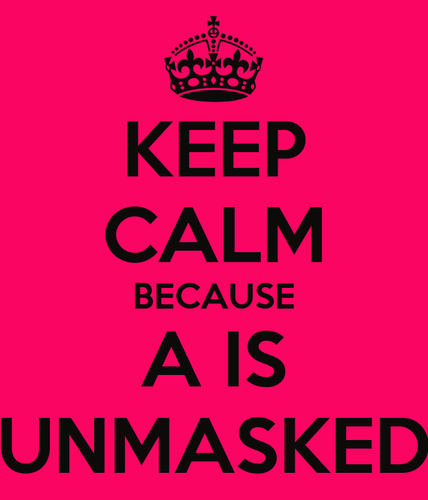 KEEP CALM BECAUSE A IS UNMASKED