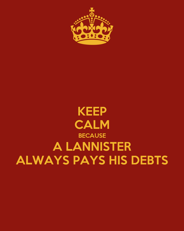 KEEP CALM BECAUSE A LANNISTER ALWAYS PAYS HIS DEBTS