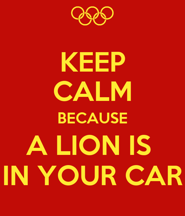 KEEP CALM BECAUSE A LION IS  IN YOUR CAR