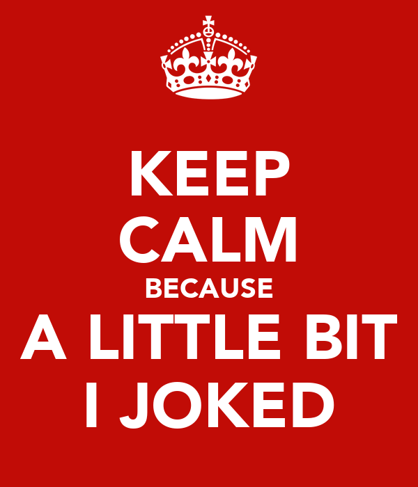KEEP CALM BECAUSE A LITTLE BIT I JOKED