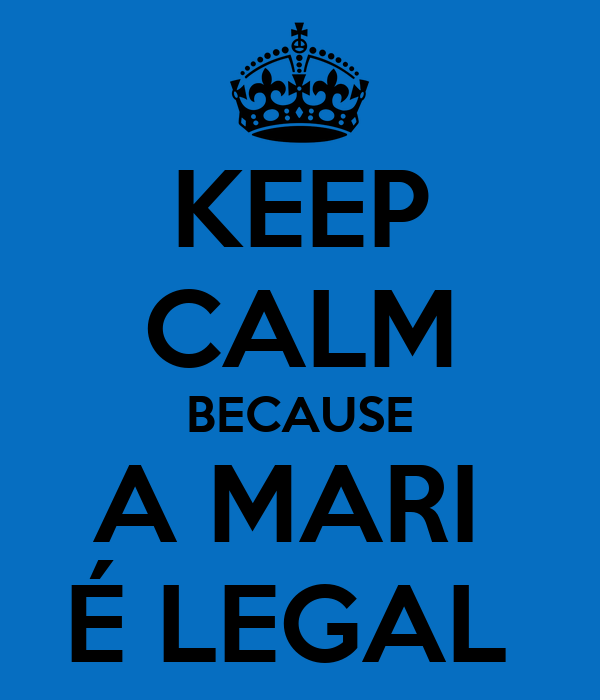 KEEP CALM BECAUSE A MARI  É LEGAL