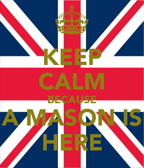 KEEP CALM BECAUSE A MASON IS HERE