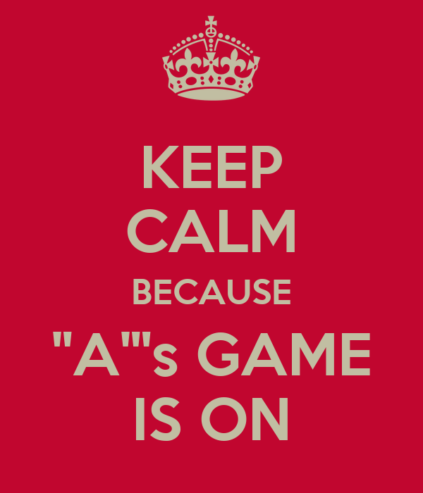 "KEEP CALM BECAUSE ""A""'s GAME IS ON"