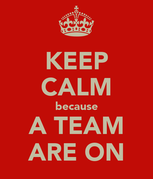 KEEP CALM because A TEAM ARE ON