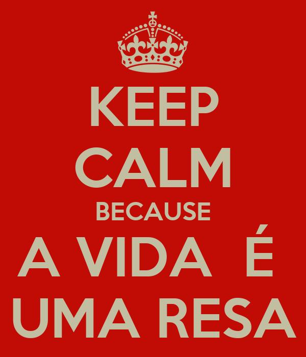KEEP CALM BECAUSE A VIDA  É  UMA RESA