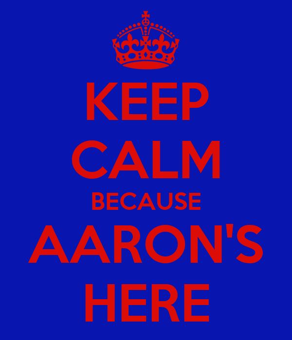 KEEP CALM BECAUSE AARON'S HERE