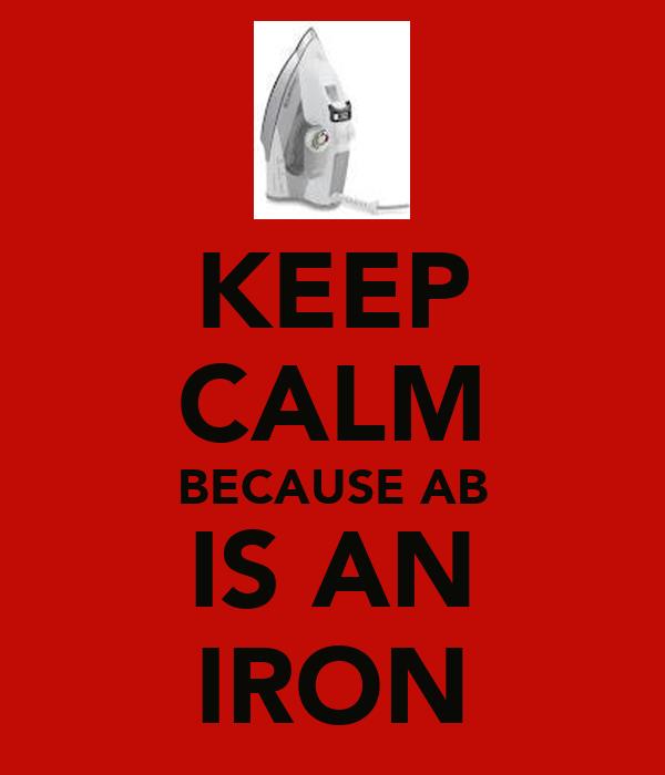 KEEP CALM BECAUSE AB IS AN IRON